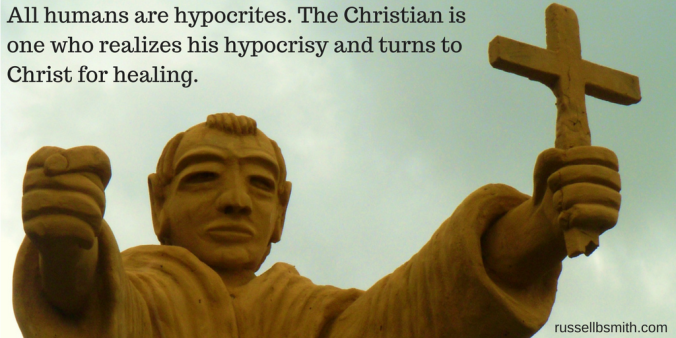 All humans are hypocrites. The Christian is one who realizes his hypocrisy and turns to Christ for healing.