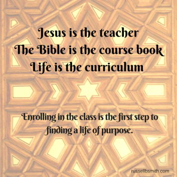 Jesus is the teacher; the Bible is the course book; life is the curriculum. Enrolling in the class is the first step to finding a life of purpose.