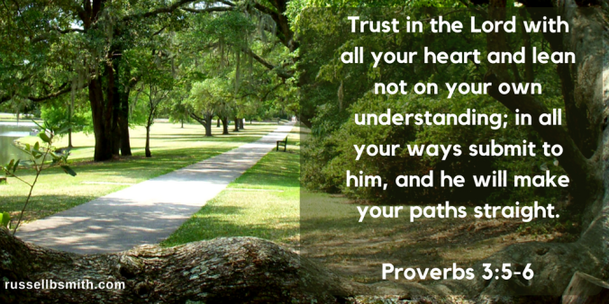 Trust in the Lord with all your heart and lean not on your own understanding; in all your ways submit to him, and he will make your paths straight.