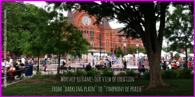 Worship reframes our view of creation from darkling plain to symphony of praise
