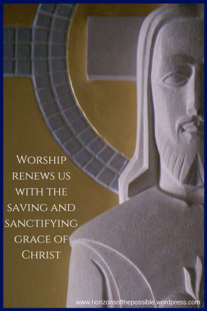 Worship renews us with the saving and sanctifying grace of Christ