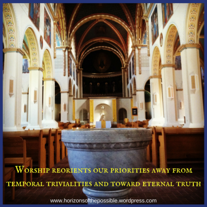 Worship reorients our priorities away from temporal trivialities and toward eternal truth