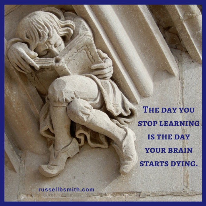 The day you stop learning is the day your brain starts dying.
