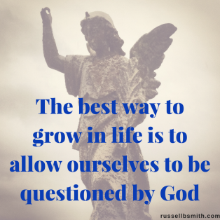 the best way to grow in life is to allow ourselves to be questioned by God