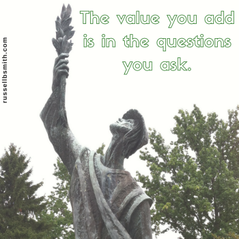 The value you add is in the questions you ask.