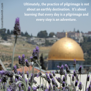 Ultimately, the practice of pilgrimage is not about an earthly destination. It_s about learning that every day is a pilgrimage and every step is an adventure.