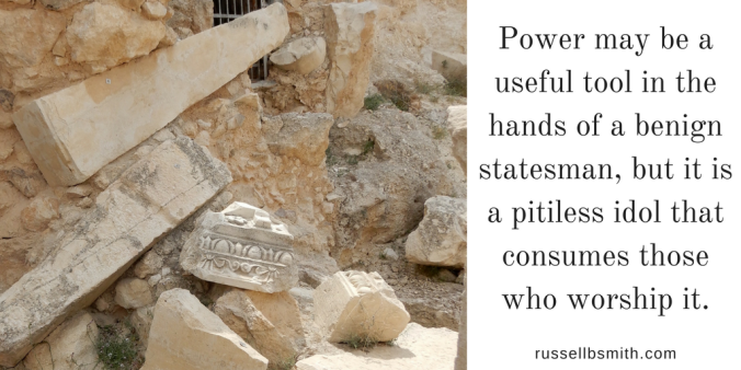 Power may be a useful tool in the hands of a benign statesman, but it is a pitiless idol that consumes those who worship it.
