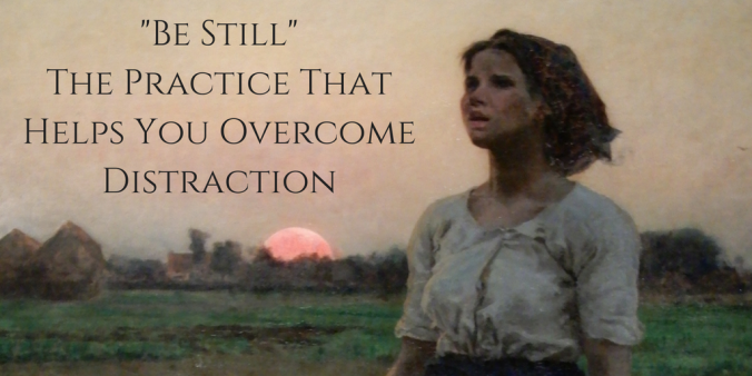 """Be Still"" - The Practice That Helps You Overcome Distraction.png"