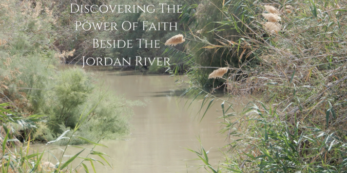 Discovering The Power Of Faith Beside The Jordan River.png