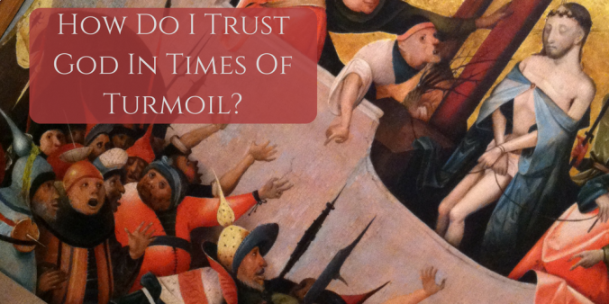 How Do I Trust God In Times Of Turmoil?