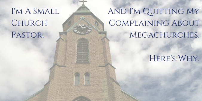 I'm A Small Church Pastor, And I'm Quitting My Complaining About Megachurches. Here's Why.