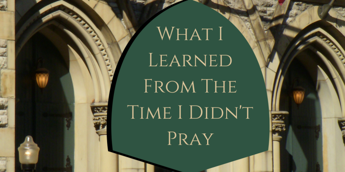 What I learned from the time i didn't pray