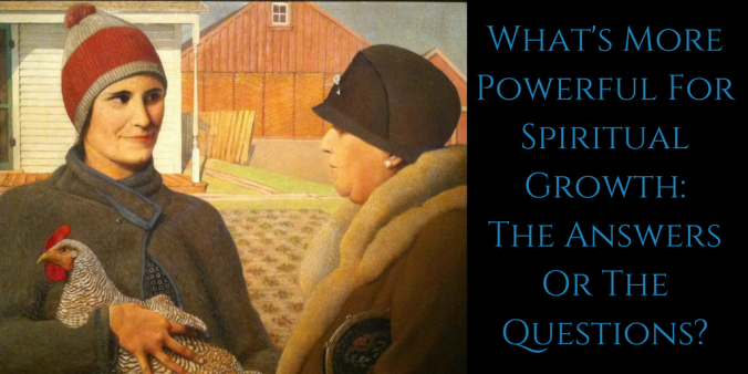 What's More Powerful For Spiritual Growth_ The Answers Or The Questions?